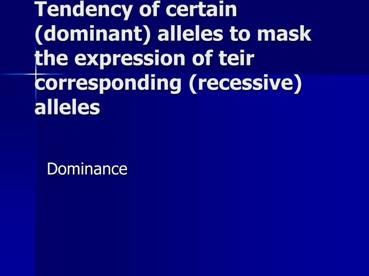 Tendency of certain (dominant) alleles to mask the expression of