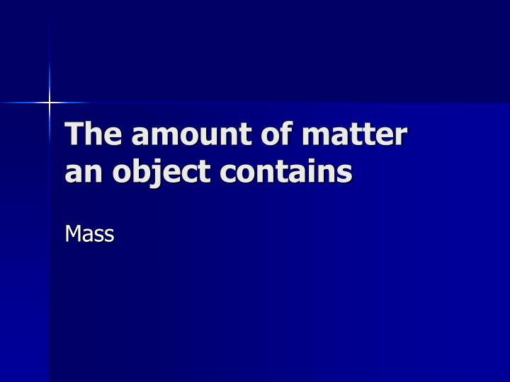 The amount of matter an object contains