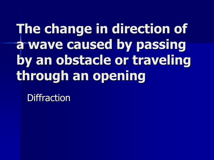 The change in direction of a wave caused by passing by an obstacle or traveling through an opening