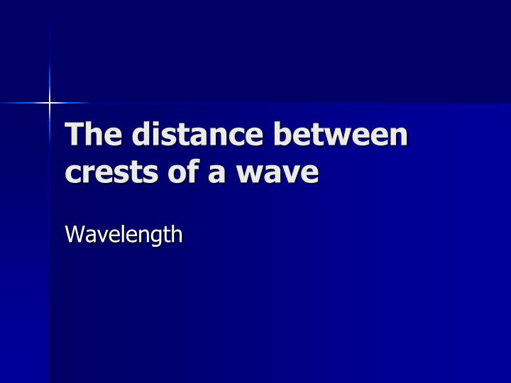The distance between crests of a wave