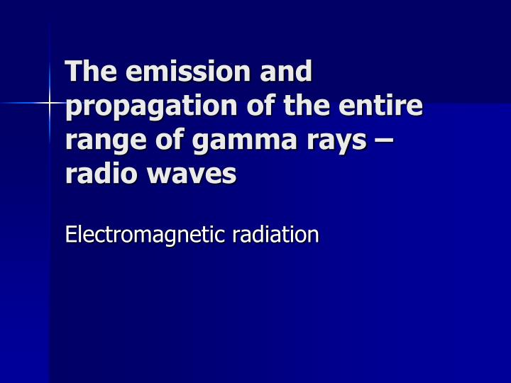 The emission and propagation of the entire range of gamma rays – radio waves
