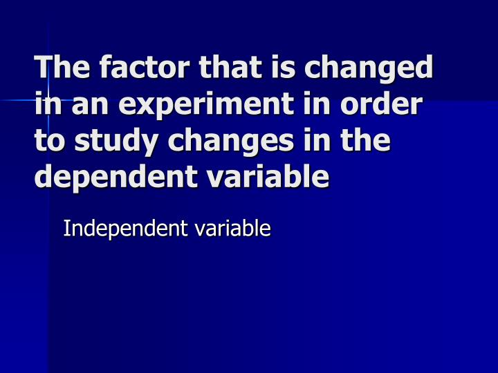 The factor that is changed in an experiment in order to study changes in the dependent variable