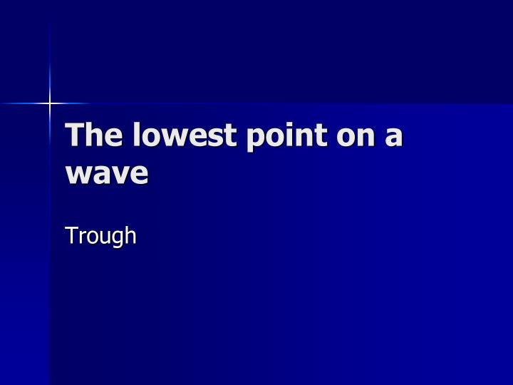 The lowest point on a wave