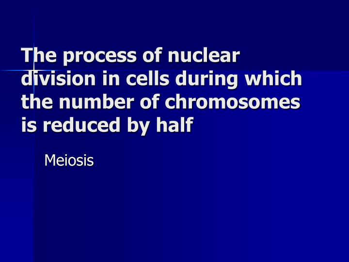 The process of nuclear division in cells during which the number of chromosomes is reduced by half