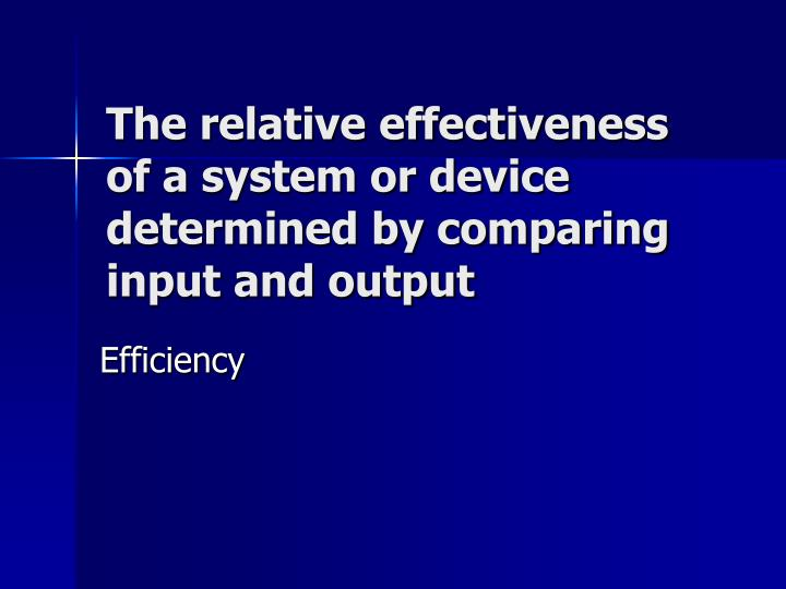 The relative effectiveness of a system or device determined by comparing input and output