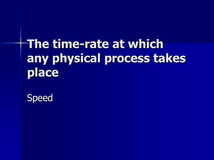 The time-rate at which any physical process takes place