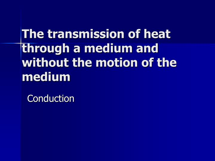 The transmission of heat through a medium and without the motion of the medium