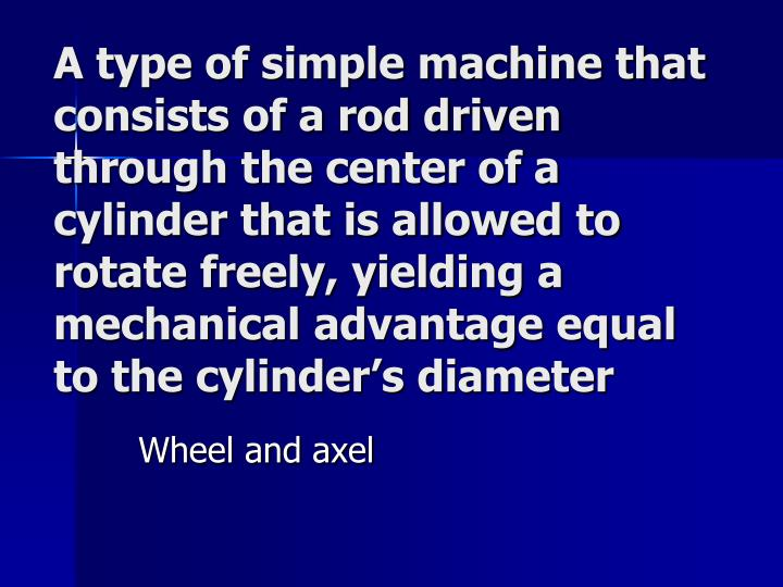 A type of simple machine that consists of a rod driven through the center of a cylinder that is allowed to rotate freely, yielding a mechanical advantage equal to the cylinder's diameter