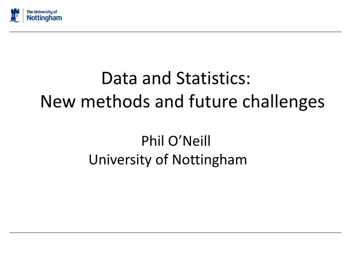 data and statistics new methods and future challenges phil o neill university of nottingham