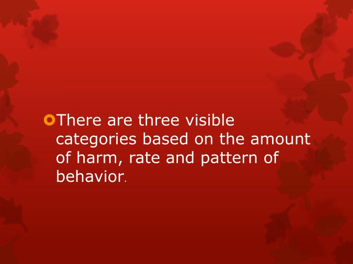 There are three visible categories based on the amount of harm, rate and pattern of behavior