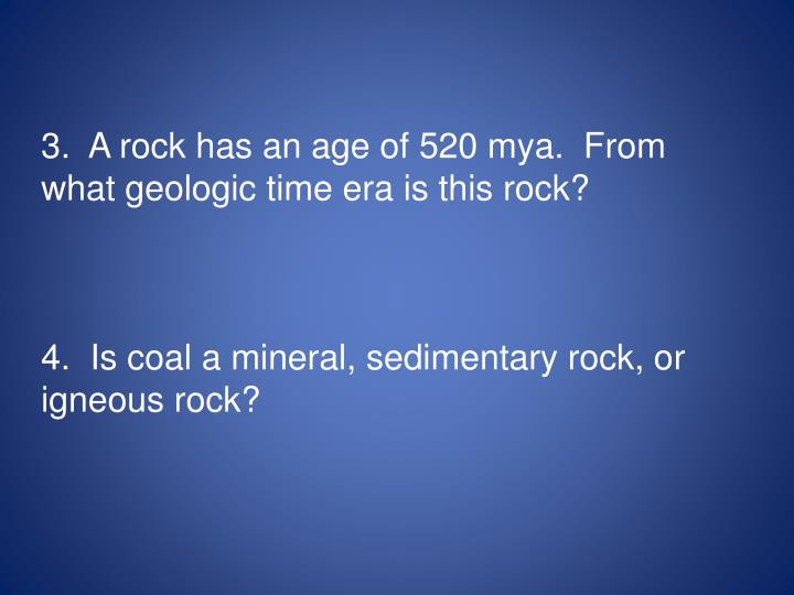 3.  A rock has an age of 520