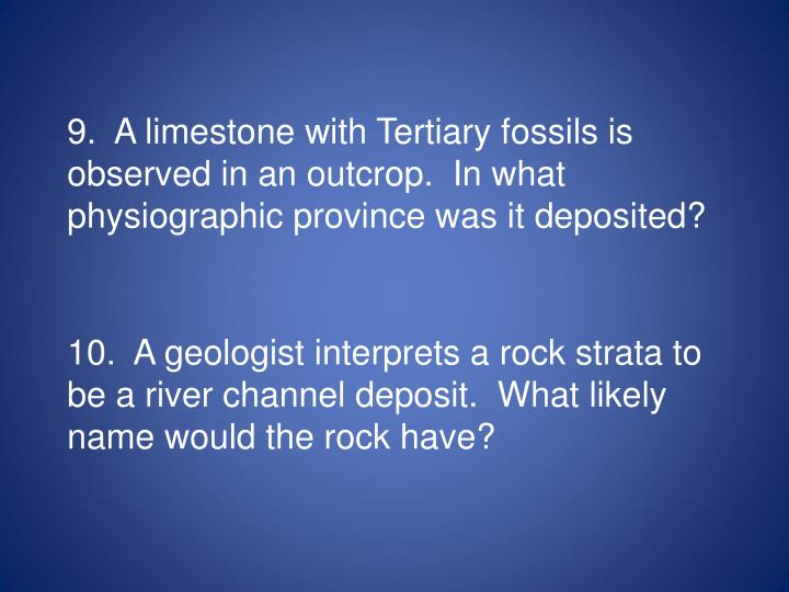 9.  A limestone with Tertiary fossils is observed in an outcrop.  In what physiographic province was it deposited?