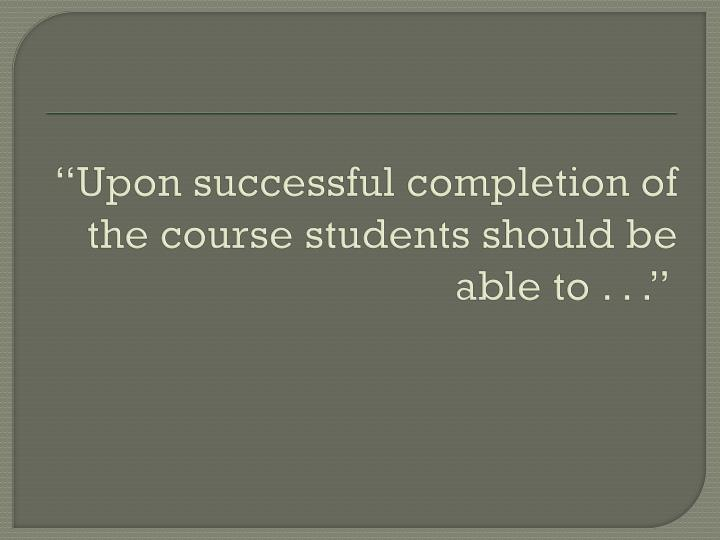 """Upon successful completion of the course students should be able to . . ."