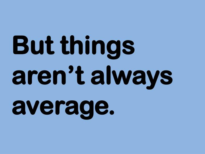 But things aren't always average.