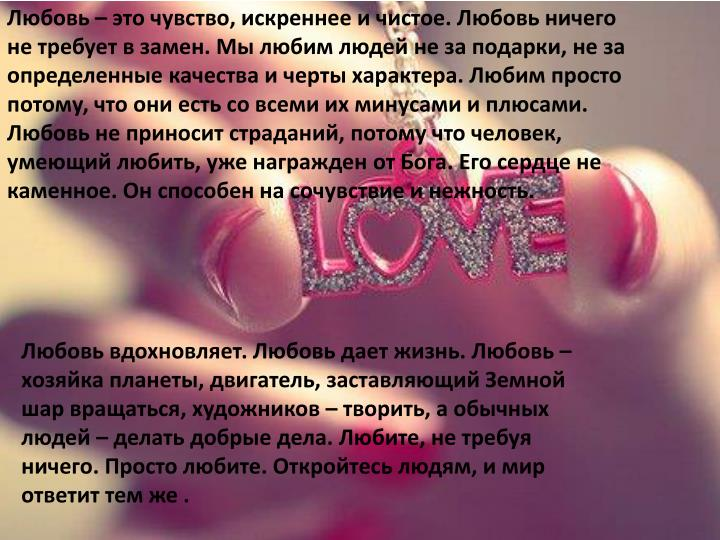 Любовь – это чувство, искреннее и чистое. Любовь ничего не требует в замен. Мы любим людей не за подарки, не за определенные качества и черты характера. Любим просто потому, что они есть со всеми их минусами и плюсами. Любовь не приносит страданий, потому что человек, умеющий любить, уже награжден от Бога. Его сердце не каменное. Он способен на сочувствие и нежность.