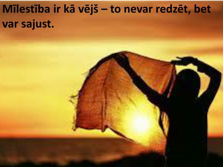 Mīlestība ir kā vējš – to nevar redzēt, bet var sajust.