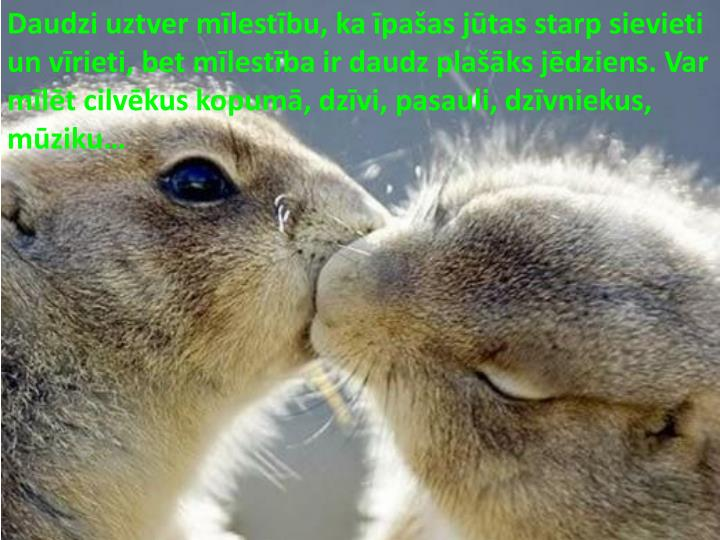 Daudzi uztver mīlestību, ka īpašas jūtas starp sievieti un vīrieti, bet mīlestība ir daudz plašāks jēdziens. Var mīlēt cilvēkus kopumā, dzīvi, pasauli, dzīvniekus, mūziku…
