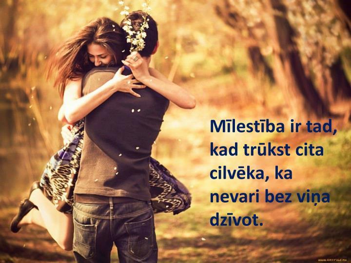 Mīlestība ir tad, kad trūkst cita cilvēka, ka nevari bez viņa dzīvot.