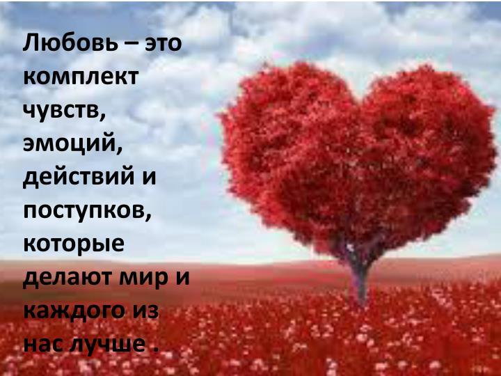 Любовь – это комплект чувств, эмоций, действий и поступков, которые делают мир и каждого из нас лучше