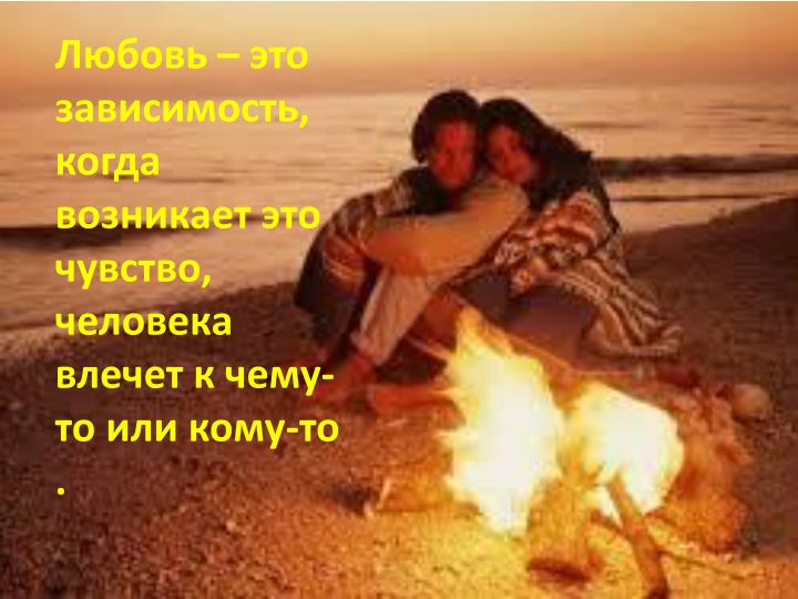 Любовь – это зависимость, когда возникает это чувство, человека влечет к чему-то или кому-то