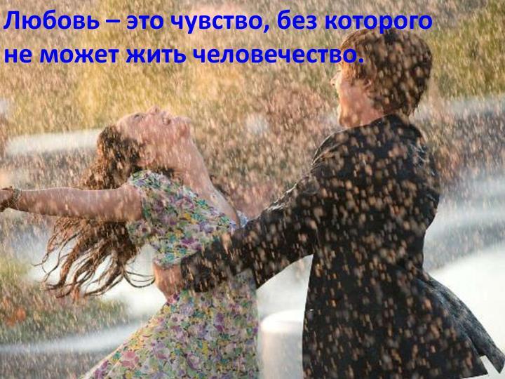 Любовь – это чувство, без которого не может жить человечество.