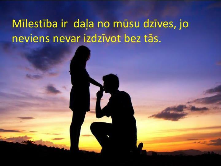 Mīlestība ir  daļa no mūsu dzīves, jo neviens nevar izdzīvot bez tās.