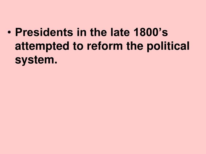 Presidents in the late 1800's attempted to reform the political system.