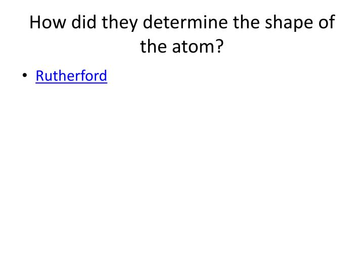 How did they determine the shape of the atom?
