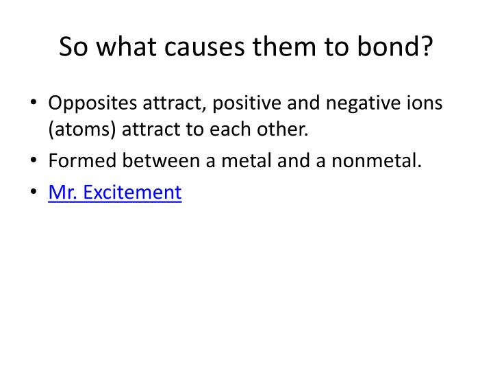 So what causes them to bond?
