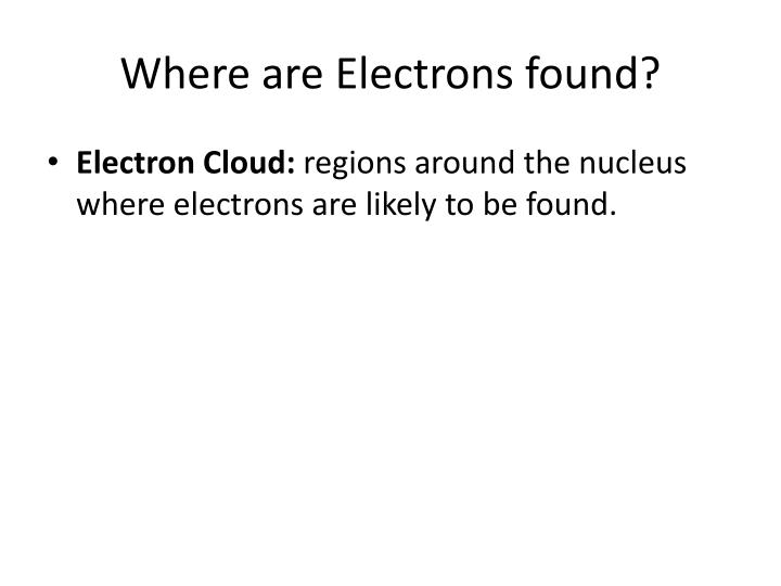 Where are Electrons found?