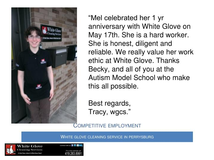 """Mel celebrated her 1 yr anniversary with White Glove on May 17th. She is a hard worker. She is honest, diligent and reliable. We really value her work ethic at White Glove. Thanks Becky, and all of you at the Autism Model School who make this all possible."