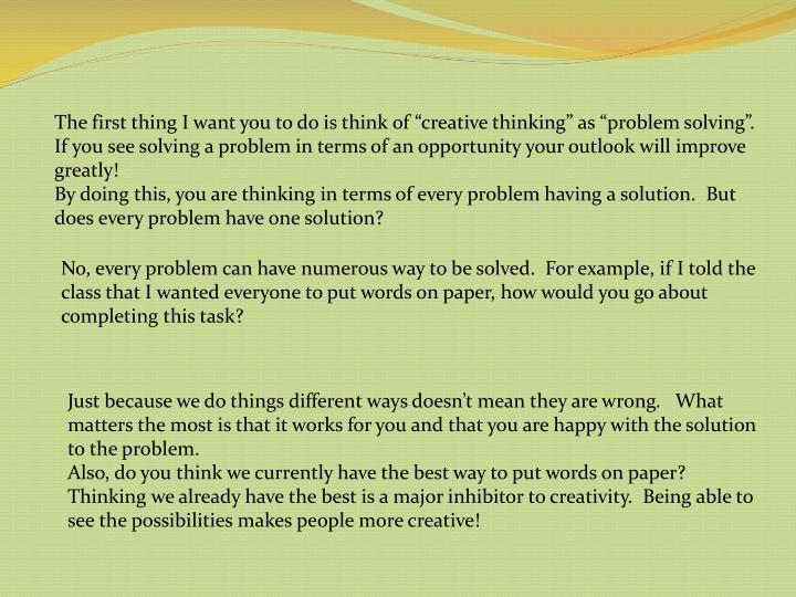 """The first thing I want you to do is think of """"creative thinking"""" as """"problem solving"""".  If you see solving a problem in terms of an opportunity your outlook will improve greatly!"""