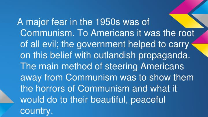 A major fear in the 1950s was of Communism. To Americans it was the root of all evil; the government helped to carry on this belief with outlandish propaganda. The main method of steering Americans away from Communism was to show them the horrors of Communism and what it would do to their beautiful, peaceful country.