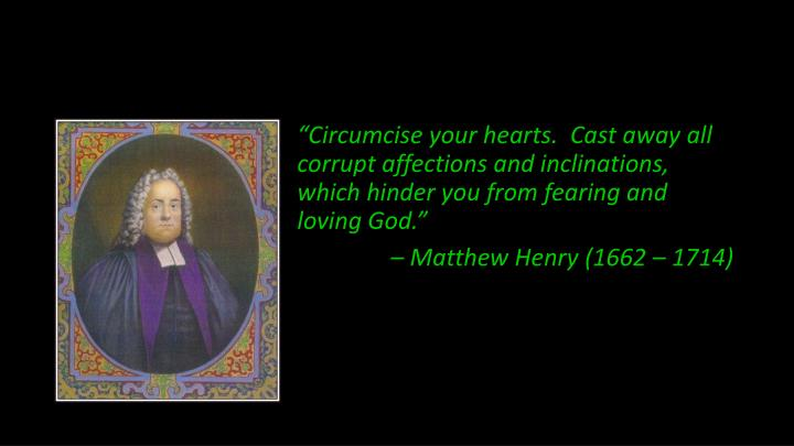 """Circumcise your hearts.  Cast away all corrupt affections and inclinations, which hinder you from fearing and loving God."""
