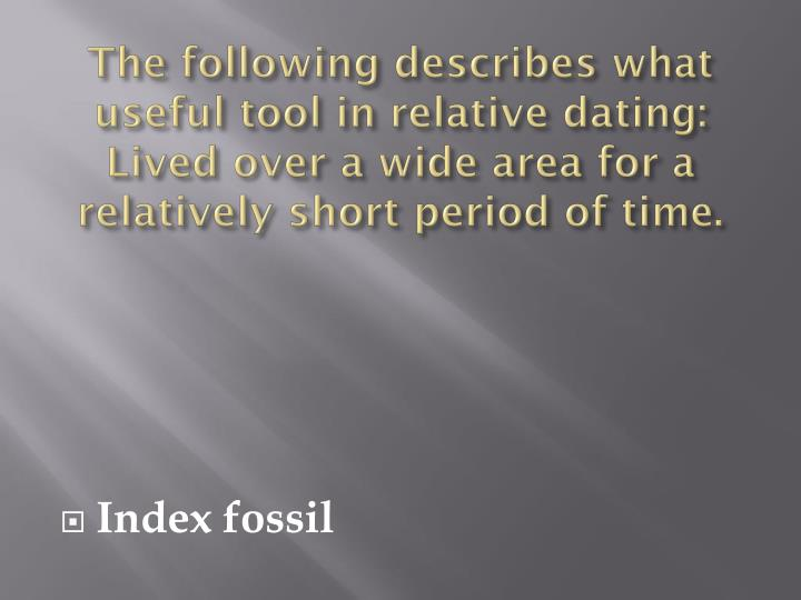 The following describes what useful tool in relative dating: Lived over a wide area for a relatively short period of time.