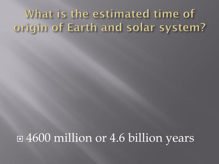 What is the estimated time of origin of Earth and solar system?