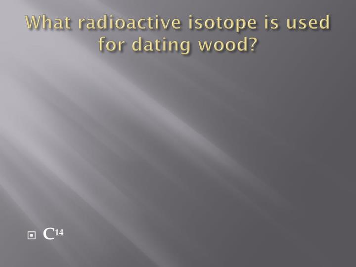 What radioactive isotope is used for dating wood?
