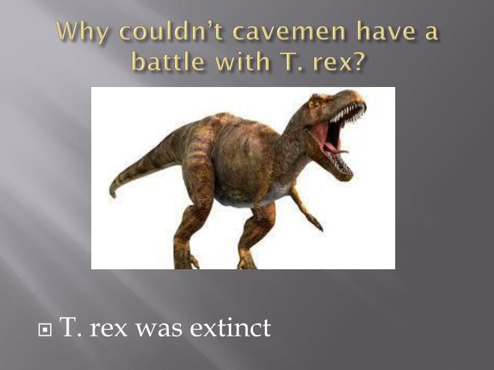 Why couldn't cavemen have a battle with T.