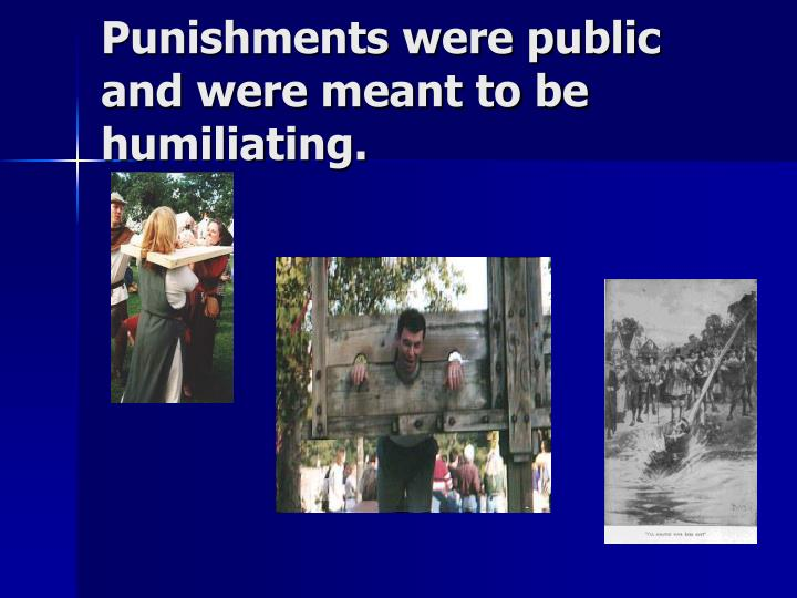 Punishments were public and were meant to be humiliating.