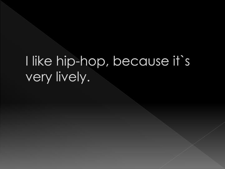 I like hip-hop, because it`s very lively.