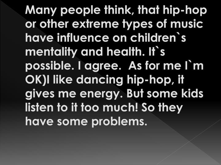 Many people think, that hip-hop or other extreme types of music have influence on children`s  mentality and health. It`s possible. I agree.  As for me I`m OK)I like dancing hip-hop, it gives me energy. But some kids listen to it too much! So they have some problems.
