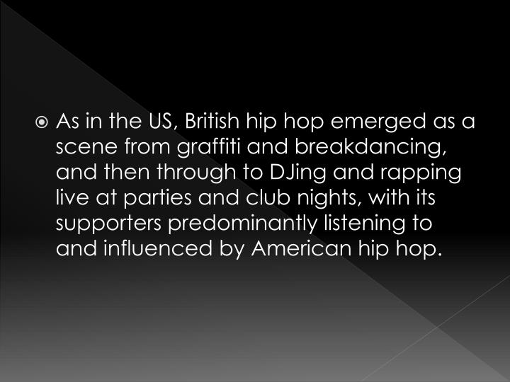 As in the US, British hip hop emerged as a scene from graffiti and