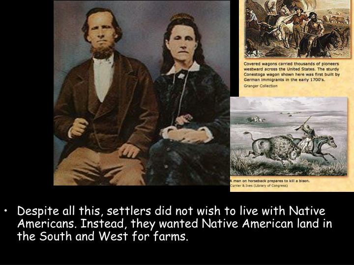 Despite all this, settlers did not wish to live with Native Americans. Instead, they wanted Native A...