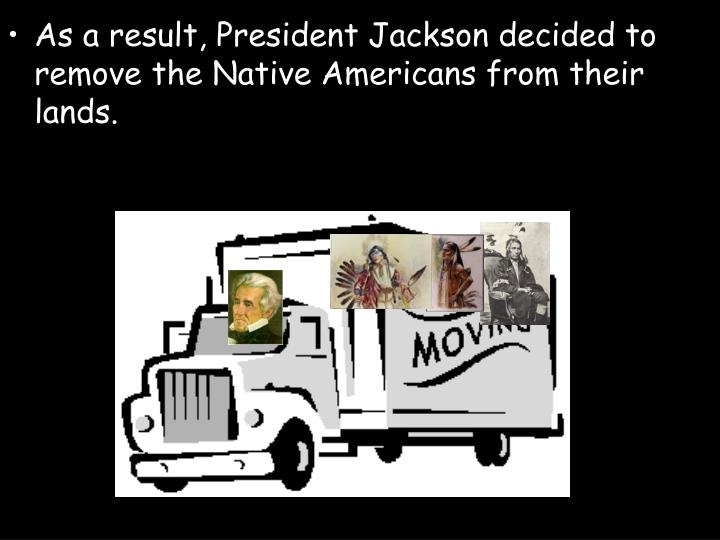 As a result, President Jackson decided to remove the Native Americans from their lands.