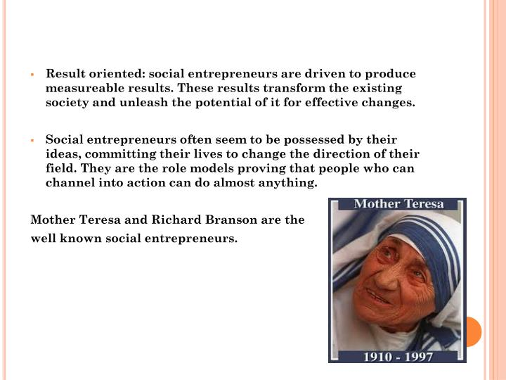 Result oriented: social entrepreneurs are driven to produce measureable results. These results trans...