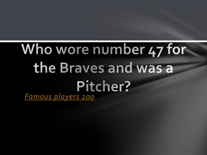 Who wore number 47 for the Braves and was a Pitcher?