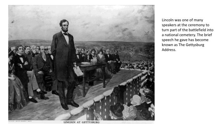 Lincoln was one of many speakers at the ceremony to turn part of the battlefield into a national cemetery. The brief speech he gave has become known as The Gettysburg Address.