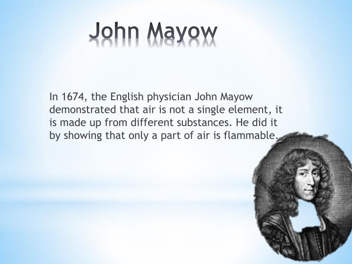 In 1674, the English physician John Mayow demonstrated that air is not a single element, it is made up from different substances. He did it by showing that only a part of air is flammable.