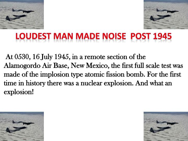 LOUDEST MAN MADE NOISE  POST 1945