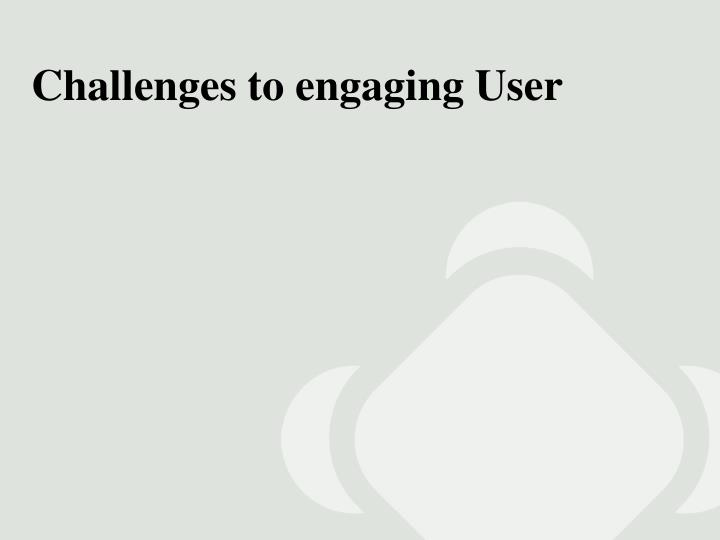 Challenges to engaging User